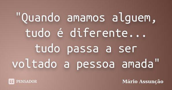 """""""Quando amamos alguem, tudo é diferente... tudo passa a ser voltado a pessoa amada""""... Frase de Mário Assunção."""
