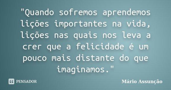 """""""Quando sofremos aprendemos lições importantes na vida, lições nas quais nos leva a crer que a felicidade é um pouco mais distante do que imaginamos.""""... Frase de Mário Assunção."""