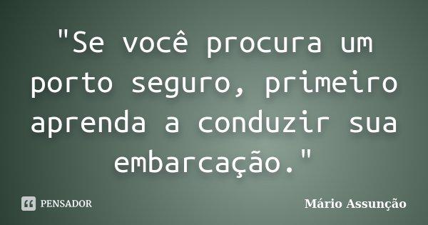 """""""Se você procura um porto seguro, primeiro aprenda a conduzir sua embarcação.""""... Frase de Mário Assunção."""