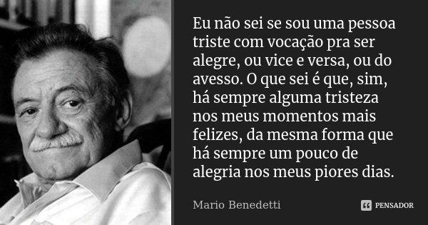 Eu não sei se sou uma pessoa triste com vocação pra ser alegre, ou vice e versa, ou do avesso. O que sei é que, sim, há sempre alguma tristeza nos meus momentos... Frase de Mario Benedetti.