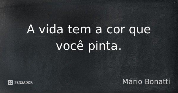 A vida tem a cor que você pinta.... Frase de Mário Bonatti.