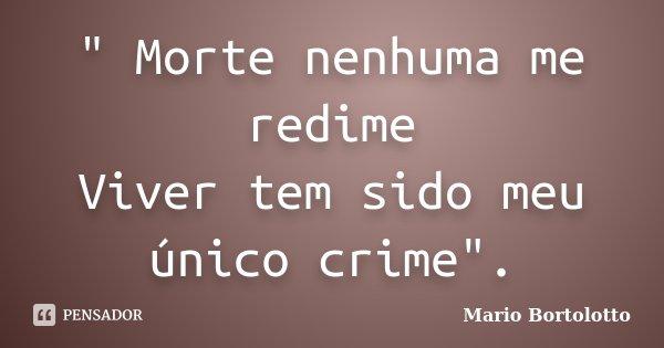 """"""" Morte nenhuma me redime Viver tem sido meu único crime"""".... Frase de Mário Bortolotto."""
