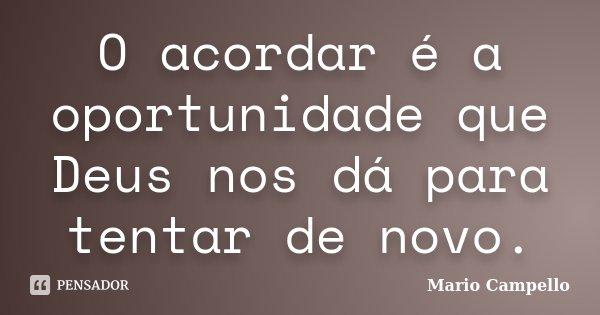 O acordar é a oportunidade que Deus nos dá para tentar de novo.... Frase de Mário Campello.