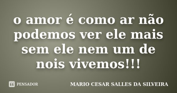 o amor é como ar não podemos ver ele mais sem ele nem um de nois vivemos!!!... Frase de MARIO CESAR SALLES DA SILVEIRA.
