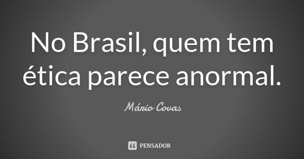 No Brasil, quem tem ética parece anormal.... Frase de Mário Covas.