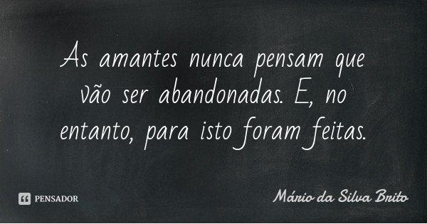 As amantes nunca pensam que vão ser abandonadas. E, no entanto, para isto foram feitas.... Frase de Mário da Silva Brito.