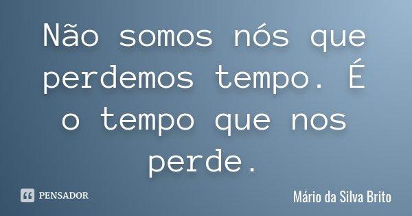 Não somos nós que perdemos tempo. É o tempo que nos perde.... Frase de Mário da Silva Brito.