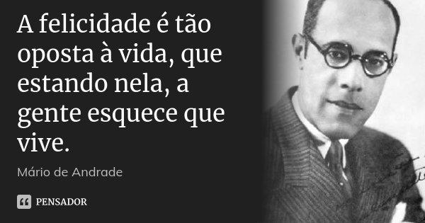 A felicidade é tão oposta à vida, que estando nela, a gente esquece que vive.... Frase de Mário de Andrade.