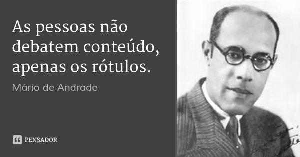 As pessoas não debatem conteúdo, apenas os rótulos.... Frase de Mário de Andrade.
