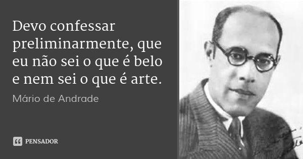 Devo confessar preliminarmente, que eu não sei o que é belo e nem sei o que é arte.... Frase de Mário de Andrade.