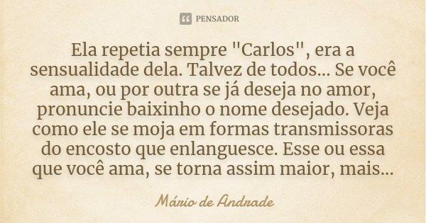 """Ela repetia sempre """"Carlos"""", era a sensualidade dela. Talvez de todos... Se você ama, ou por outra se já deseja no amor, pronuncie baixinho o nome des... Frase de Mario de Andrade."""