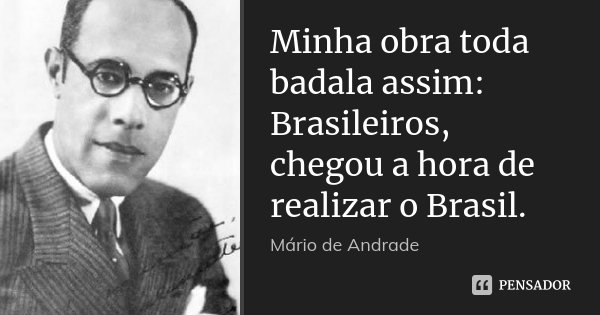 Minha obra toda badala assim: Brasileiros, chegou a hora de realizar o Brasil.... Frase de Mário de Andrade.