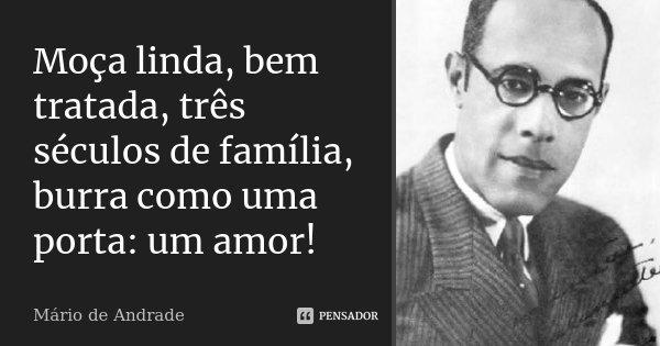 Moça linda, bem tratada, três séculos de família, burra como uma porta: um amor!... Frase de Mario de Andrade.