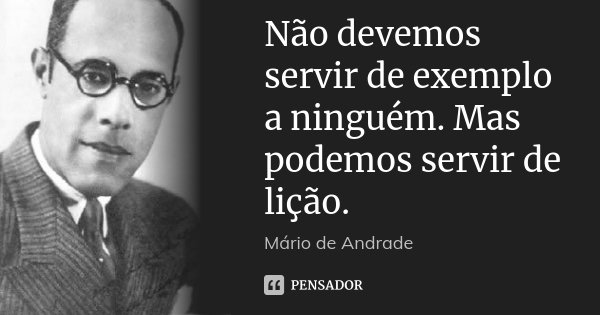 Não devemos servir de exemplo a ninguém. Mas podemos servir de lição.... Frase de Mário de Andrade.