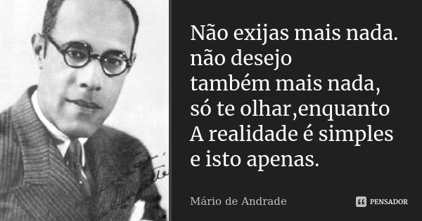 Não exijas mais nada. não desejo também mais nada, só te olhar,enquanto A realidade é simples e isto apenas.... Frase de Mário de Andrade.