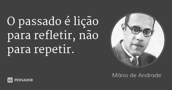 O passado é lição para se meditar, não para se reproduzir.... Frase de Mário de Andrade.