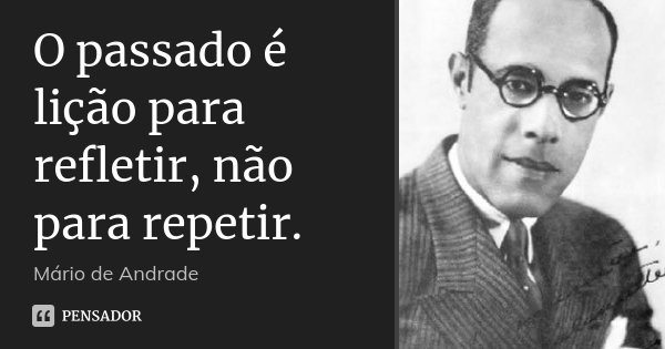 O passado é lição para refletir, não para repetir.... Frase de Mário de Andrade.
