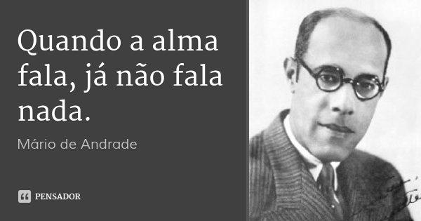 Quando a alma fala, já não fala nada.... Frase de Mário de Andrade.