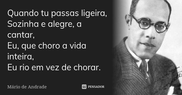 Quando tu passas ligeira, Sozinha e alegre, a cantar, Eu, que choro a vida inteira, Eu rio em vez de chorar.... Frase de Mário de Andrade.