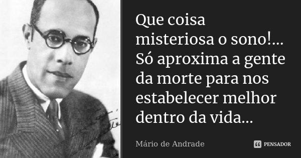 Que coisa misteriosa o sono!... Só aproxima a gente da morte para nos estabelecer melhor dentro da vida...... Frase de Mário de Andrade.