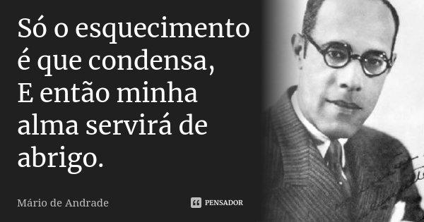 Só o esquecimento é que condensa, E então minha alma servirá de abrigo.... Frase de Mário de Andrade.