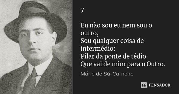 7 Eu não sou eu nem sou o outro, Sou qualquer coisa de intermédio: Pilar da ponte de tédio Que vai de mim para o Outro.... Frase de Mário de Sá-Carneiro.