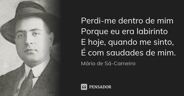 Perdi-me dentro de mim Porque eu era labirinto E hoje, quando me sinto, É com saudades de mim.... Frase de Mário de Sá-Carneiro.