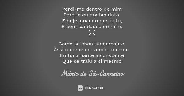 Perdi-me dentro de mim Porque eu era labirinto, E hoje, quando me sinto, É com saudades de mim. [...] Como se chora um amante, Assim me choro a mim mesmo: Eu fu... Frase de Mario de Sá Carneiro.