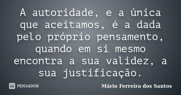 A autoridade, e a única que aceitamos, é a dada pelo próprio pensamento, quando em si mesmo encontra a sua validez, a sua justificação.... Frase de Mário Ferreira dos Santos.