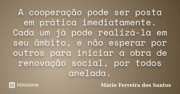 A cooperação pode ser posta em prática imediatamente. Cada um já pode realizá-la em seu âmbito, e não esperar por outros para iniciar a obra de renovação social... Frase de Mário Ferreira dos Santos.