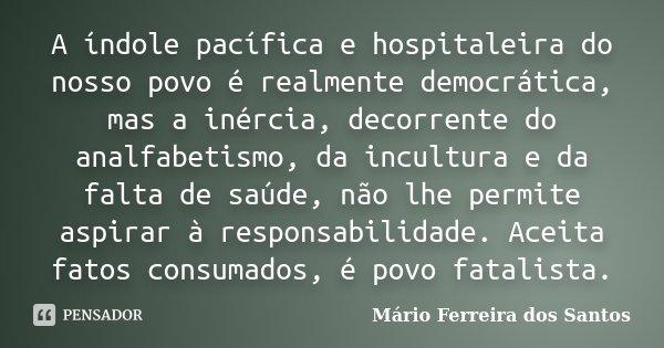 a índole pacífica e hospitaleira do nosso povo é realmente democrática, mas a inércia, decorrente do analfabetismo, da incultura e da falta de saúde, não lhe pe... Frase de Mário Ferreira dos Santos.