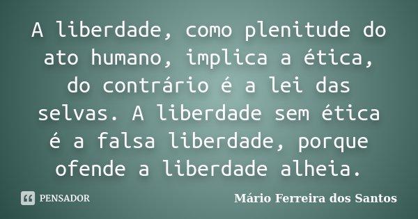 A liberdade, como plenitude do ato humano, implica a ética, do contrário é a lei das selvas. A liberdade sem ética é a falsa liberdade, porque ofende a liberdad... Frase de Mário Ferreira dos Santos.