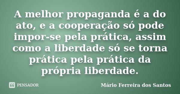 A melhor propaganda é a do ato, e a cooperação só pode impor-se pela prática, assim como a liberdade só se torna prática pela prática da própria liberdade.... Frase de Mário Ferreira dos Santos.