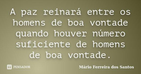 A paz reinará entre os homens de boa vontade quando houver número suficiente de homens de boa vontade.... Frase de Mário Ferreira dos Santos.