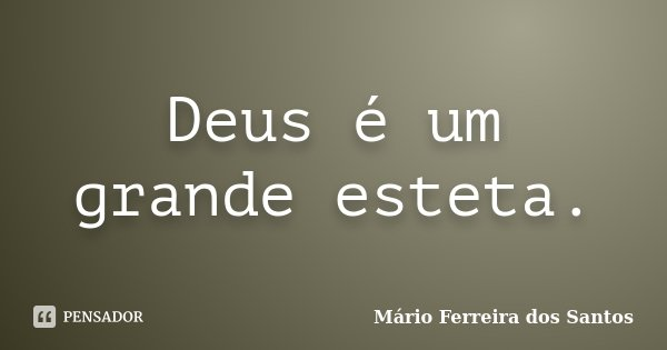 Deus é um grande esteta.... Frase de Mário Ferreira dos Santos.