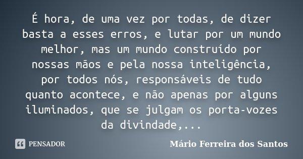 É hora, de uma vez por todas, de dizer basta a esses erros, e lutar por um mundo melhor, mas um mundo construído por nossas mãos e pela nossa inteligência, por ... Frase de Mário Ferreira dos Santos.
