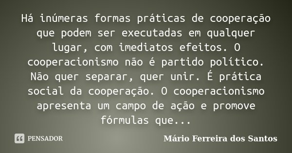 Há inúmeras formas práticas de cooperação que podem ser executadas em qualquer lugar, com imediatos efeitos. O cooperacionismo não é partido político. Não quer ... Frase de Mário Ferreira dos Santos.