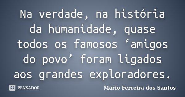 Na verdade, na história da humanidade, quase todos os famosos 'amigos do povo' foram ligados aos grandes exploradores.... Frase de Mário Ferreira dos Santos.