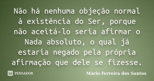 Não há nenhuma objeção normal à existência do Ser, porque não aceitá-lo seria afirmar o Nada absoluto, o qual já estaria negado pela própria afirmação que dele ... Frase de Mário Ferreira dos Santos.