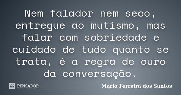 Nem falador nem seco, entregue ao mutismo, mas falar com sobriedade e cuidado de tudo quanto se trata, é a regra de ouro da conversação.... Frase de Mário Ferreira dos Santos.