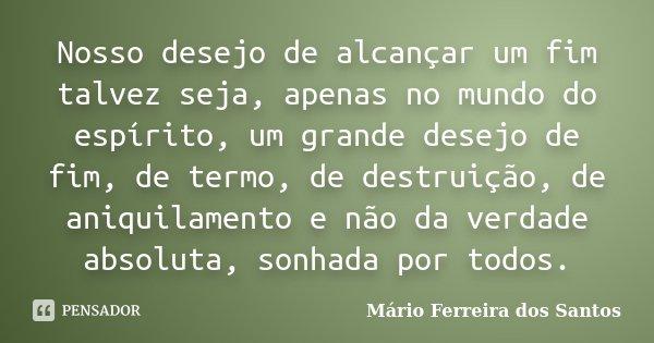 Nosso desejo de alcançar um fim talvez seja, apenas no mundo do espírito, um grande desejo de fim, de termo, de destruição, de aniquilamento e não da verdade ab... Frase de Mário Ferreira dos Santos.