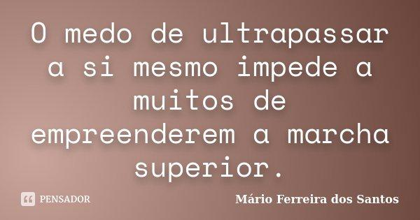 O medo de ultrapassar a si mesmo impede a muitos de empreenderem a marcha superior.... Frase de Mário Ferreira dos Santos.