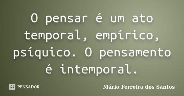 O pensar é um ato temporal, empírico, psíquico. O pensamento é intemporal.... Frase de Mário Ferreira dos Santos.