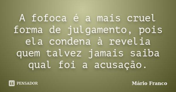 A fofoca é a mais cruel forma de julgamento, pois ela condena à revelia quem talvez jamais saiba qual foi a acusação.... Frase de Mário Franco.