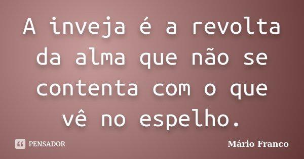 A inveja é a revolta da alma que não se contenta com o que vê no espelho.... Frase de Mário Franco.