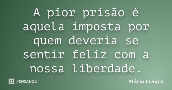 A pior prisão é aquela imposta por quem deveria se sentir feliz com a nossa liberdade.... Frase de Mário Franco.
