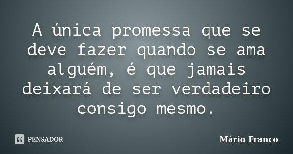 A única promessa que se deve fazer quando se ama alguém, é que jamais deixará de ser verdadeiro consigo mesmo.... Frase de Mário Franco.