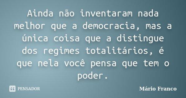Ainda não inventaram nada melhor que a democracia, mas a única coisa que a distingue dos regimes totalitários, é que nela você pensa que tem o poder.... Frase de Mário Franco.