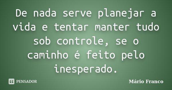 De nada serve planejar a vida e tentar manter tudo sob controle, se o caminho é feito pelo inesperado.... Frase de Mário Franco.