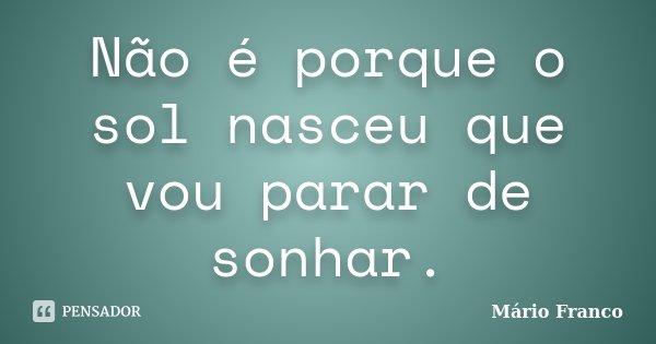 Não é porque o sol nasceu que vou parar de sonhar.... Frase de Mário Franco.